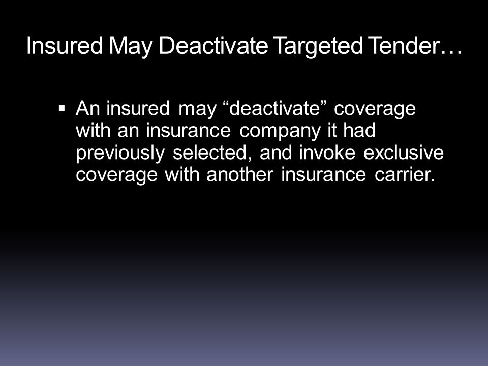 Insured May Deactivate Targeted Tender…  An insured may deactivate coverage with an insurance company it had previously selected, and invoke exclusive coverage with another insurance carrier.