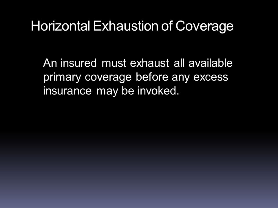 Horizontal Exhaustion of Coverage An insured must exhaust all available primary coverage before any excess insurance may be invoked.