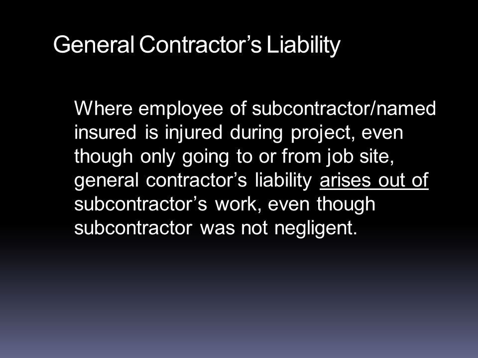 General Contractor's Liability Where employee of subcontractor/named insured is injured during project, even though only going to or from job site, general contractor's liability arises out of subcontractor's work, even though subcontractor was not negligent.