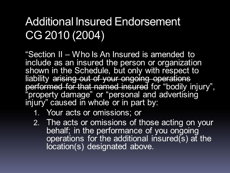 Additional Insured Endorsement CG 2010 (2004) Section II – Who Is An Insured is amended to include as an insured the person or organization shown in the Schedule, but only with respect to liability arising out of your ongoing operations performed for that named insured for bodily injury , property damage or personal and advertising injury caused in whole or in part by: 1.
