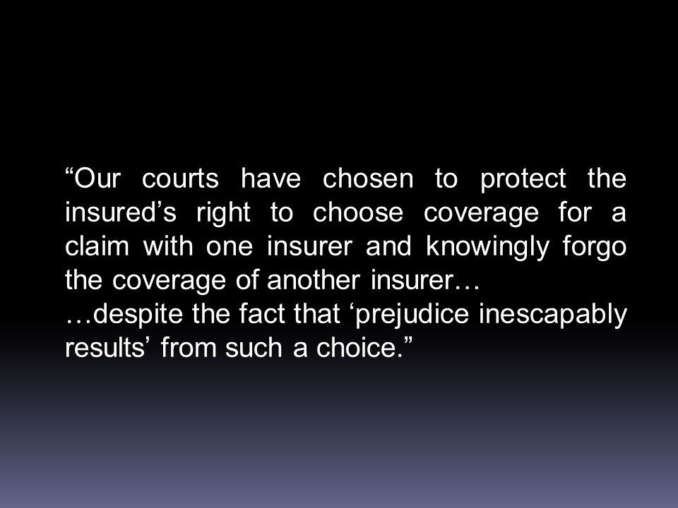 Our courts have chosen to protect the insured's right to choose coverage for a claim with one insurer and knowingly forgo the coverage of another insurer… …despite the fact that 'prejudice inescapably results' from such a choice.