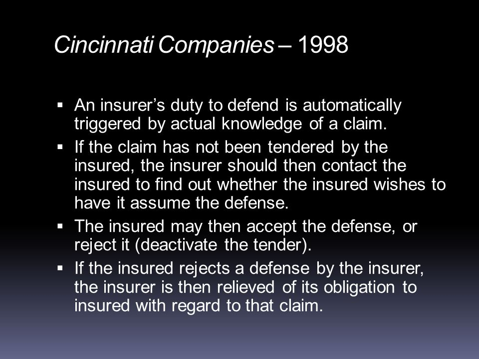 Cincinnati Companies – 1998  An insurer's duty to defend is automatically triggered by actual knowledge of a claim.