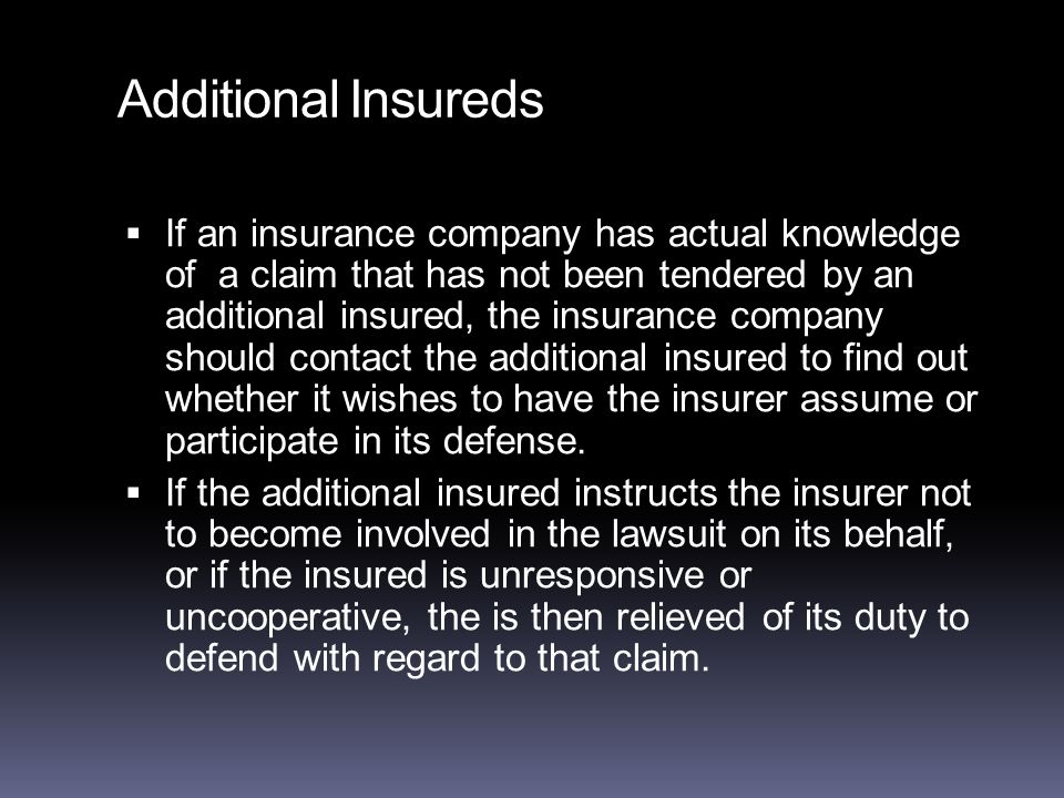 Additional Insureds  If an insurance company has actual knowledge of a claim that has not been tendered by an additional insured, the insurance company should contact the additional insured to find out whether it wishes to have the insurer assume or participate in its defense.