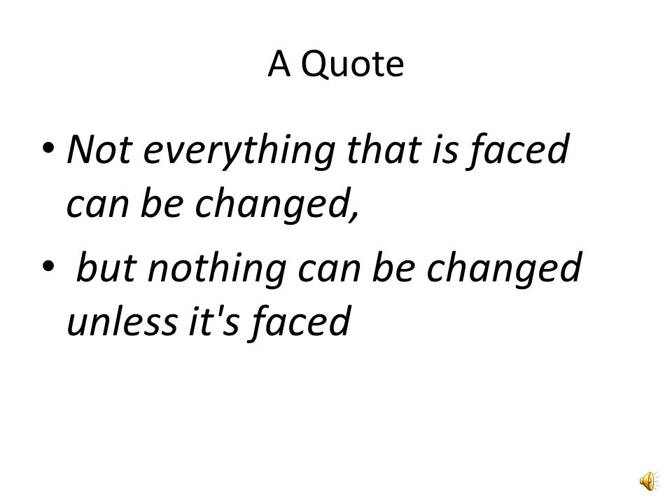 A Quote Not everything that is faced can be changed, but nothing can be changed unless it s faced