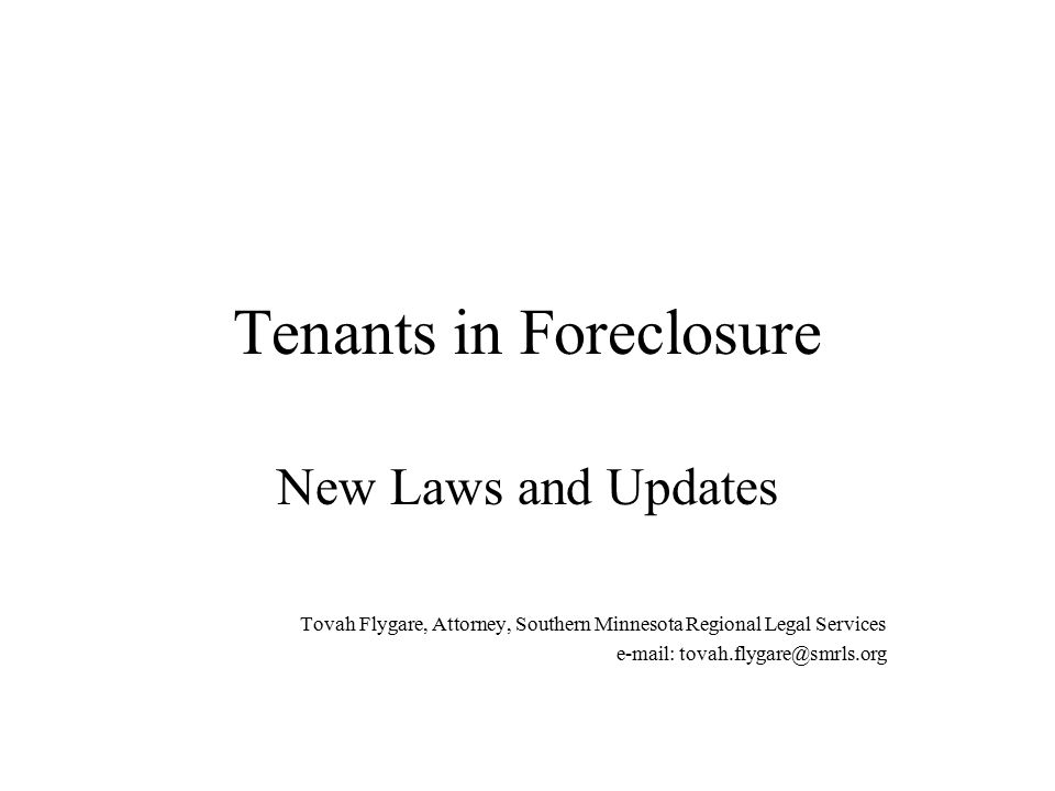 Tenants in Foreclosure New Laws and Updates Tovah Flygare, Attorney, Southern Minnesota Regional Legal Services e-mail: tovah.flygare@smrls.org