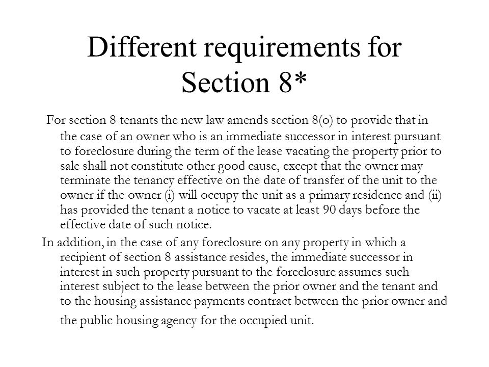 Different requirements for Section 8* For section 8 tenants the new law amends section 8(o) to provide that in the case of an owner who is an immediate successor in interest pursuant to foreclosure during the term of the lease vacating the property prior to sale shall not constitute other good cause, except that the owner may terminate the tenancy effective on the date of transfer of the unit to the owner if the owner (i) will occupy the unit as a primary residence and (ii) has provided the tenant a notice to vacate at least 90 days before the effective date of such notice.