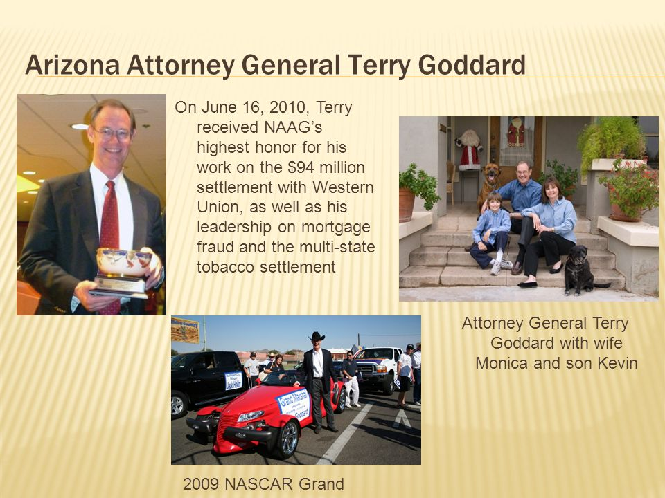 Arizona Attorney General Terry Goddard 2009 NASCAR Grand Marshal Attorney General Terry Goddard with wife Monica and son Kevin On June 16, 2010, Terry received NAAG's highest honor for his work on the $94 million settlement with Western Union, as well as his leadership on mortgage fraud and the multi-state tobacco settlement