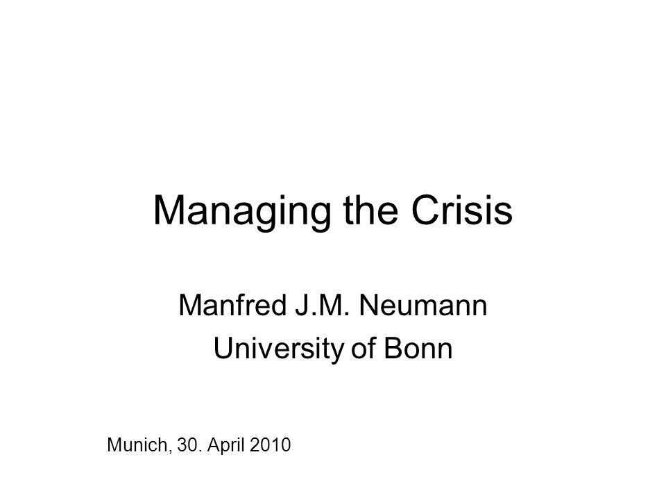 Managing the Crisis Manfred J.M. Neumann University of Bonn Munich, 30. April 2010