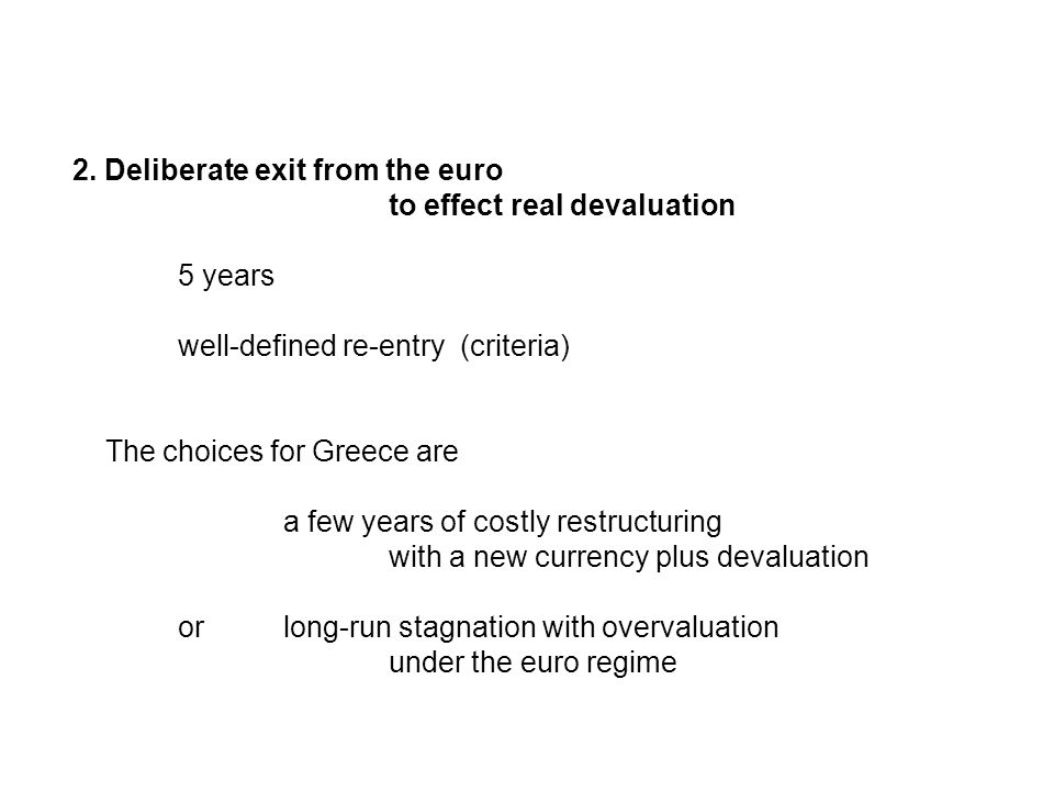 2. Deliberate exit from the euro to effect real devaluation 5 years well-defined re-entry (criteria) The choices for Greece are a few years of costly