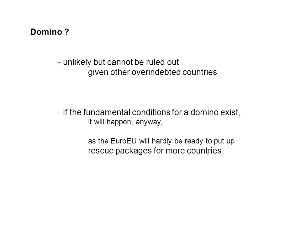 Domino ? - unlikely but cannot be ruled out given other overindebted countries - if the fundamental conditions for a domino exist, it will happen, any