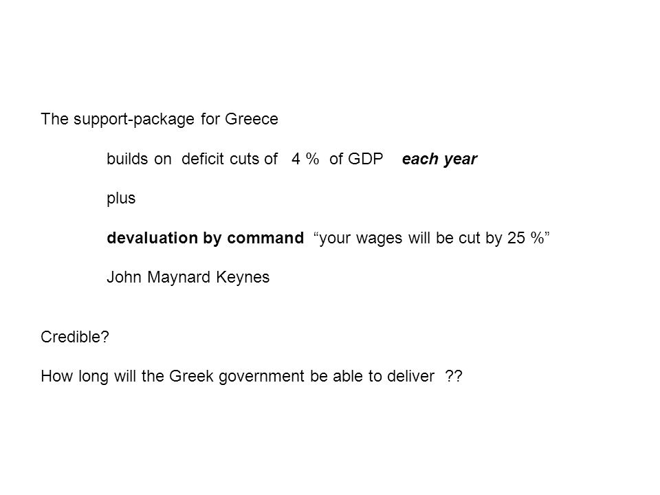 The support-package for Greece builds on deficit cuts of 4 % of GDP each year plus devaluation by command your wages will be cut by 25 % John Maynard Keynes Credible.