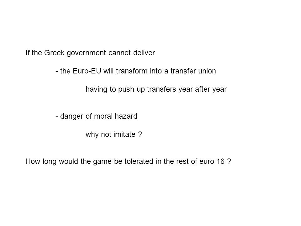 If the Greek government cannot deliver - the Euro-EU will transform into a transfer union having to push up transfers year after year - danger of moral hazard why not imitate .