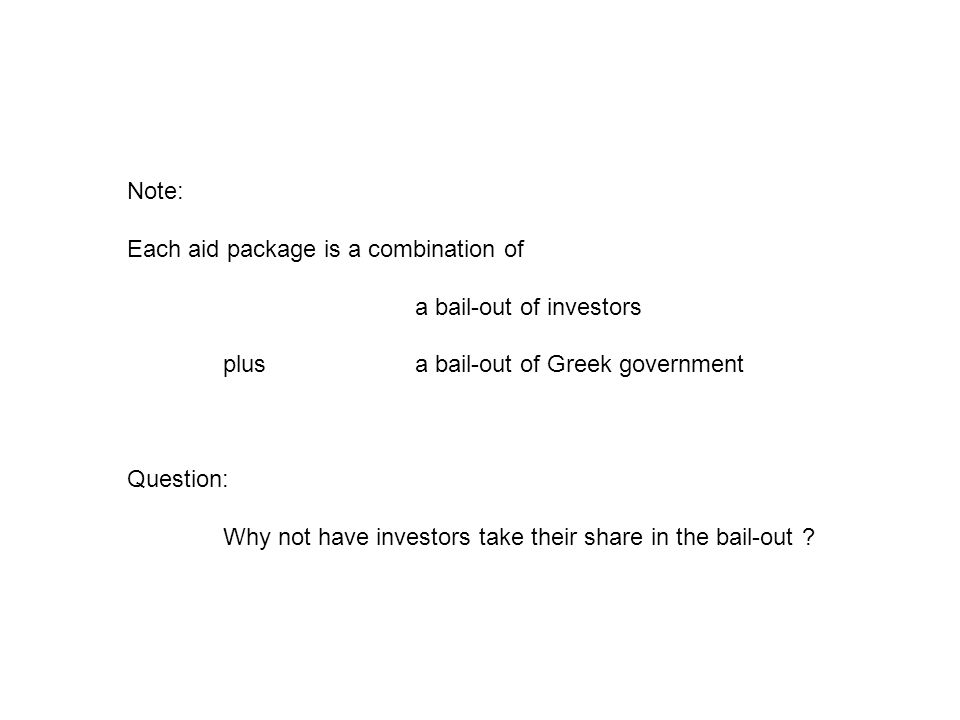 Note: Each aid package is a combination of a bail-out of investors plus a bail-out of Greek government Question: Why not have investors take their share in the bail-out