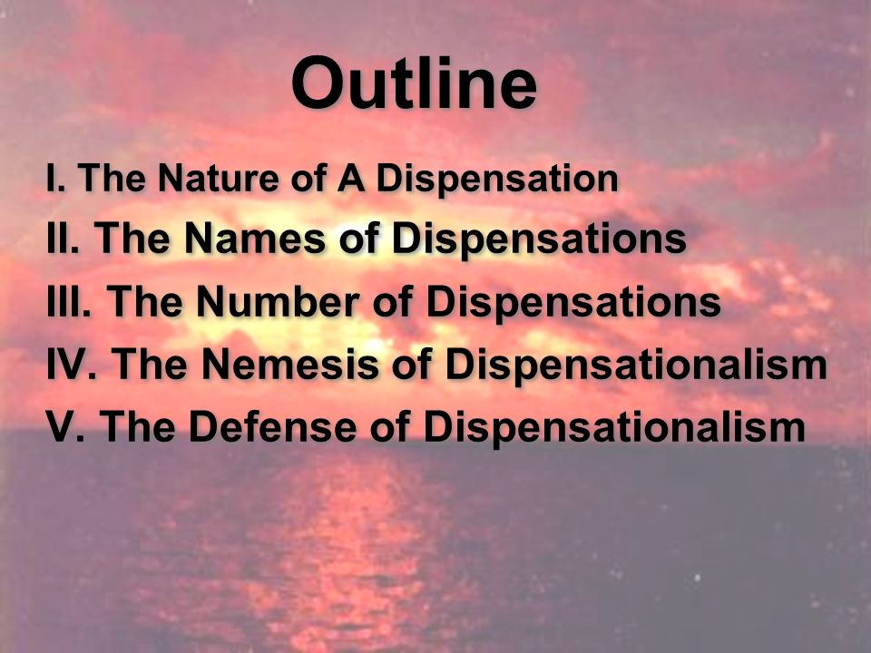 Outline I. The Nature of A Dispensation II. The Names of Dispensations III.