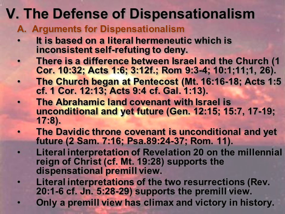 A. Arguments for Dispensationalism It is based on a literal hermeneutic which is inconsistent self-refuting to deny. There is a difference between Isr