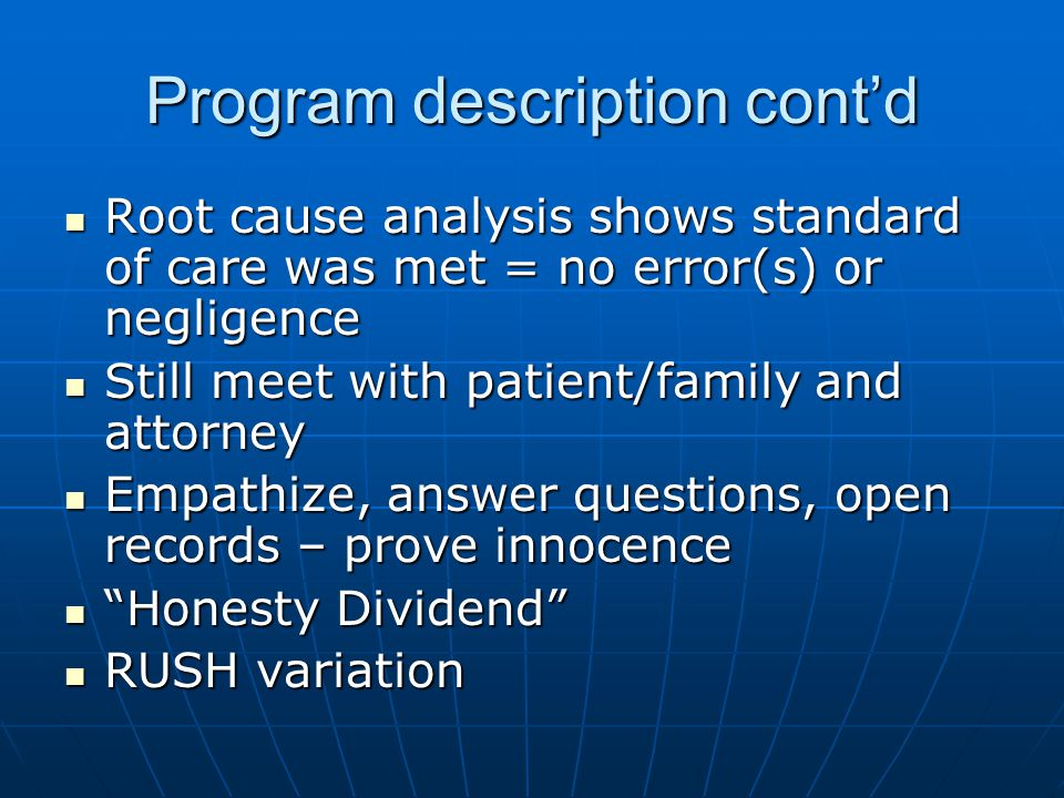 Program description cont'd Root cause analysis shows standard of care was met = no error(s) or negligence Root cause analysis shows standard of care was met = no error(s) or negligence Still meet with patient/family and attorney Still meet with patient/family and attorney Empathize, answer questions, open records – prove innocence Empathize, answer questions, open records – prove innocence Honesty Dividend Honesty Dividend RUSH variation RUSH variation