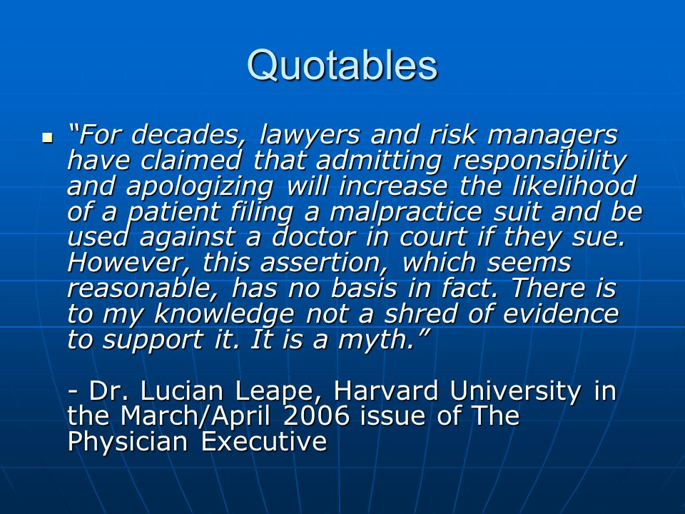Quotables For decades, lawyers and risk managers have claimed that admitting responsibility and apologizing will increase the likelihood of a patient filing a malpractice suit and be used against a doctor in court if they sue.