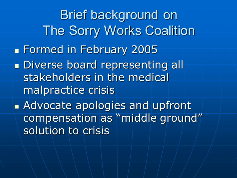 Brief background on The Sorry Works Coalition Formed in February 2005 Formed in February 2005 Diverse board representing all stakeholders in the medical malpractice crisis Diverse board representing all stakeholders in the medical malpractice crisis Advocate apologies and upfront compensation as middle ground solution to crisis Advocate apologies and upfront compensation as middle ground solution to crisis