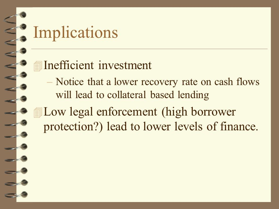 Implications 4 Inefficient investment –Notice that a lower recovery rate on cash flows will lead to collateral based lending 4 Low legal enforcement (high borrower protection ) lead to lower levels of finance.