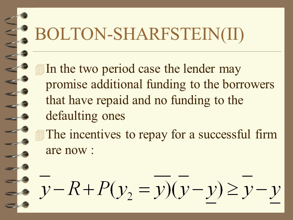 BOLTON-SHARFSTEIN(II) 4 In the two period case the lender may promise additional funding to the borrowers that have repaid and no funding to the defaulting ones 4 The incentives to repay for a successful firm are now :