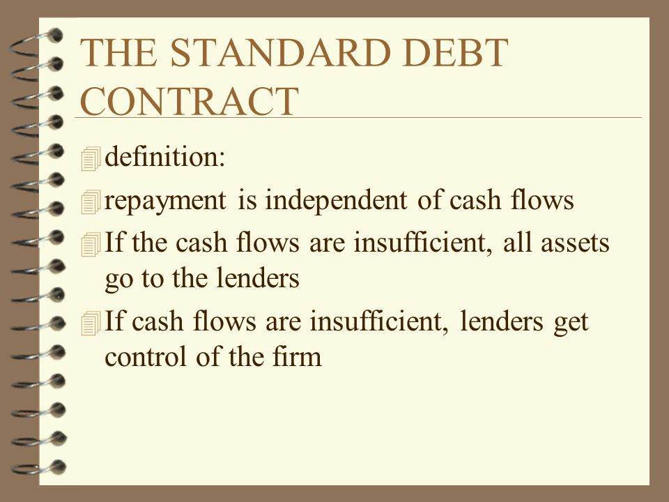 THE STANDARD DEBT CONTRACT 4 definition: 4 repayment is independent of cash flows 4 If the cash flows are insufficient, all assets go to the lenders 4 If cash flows are insufficient, lenders get control of the firm