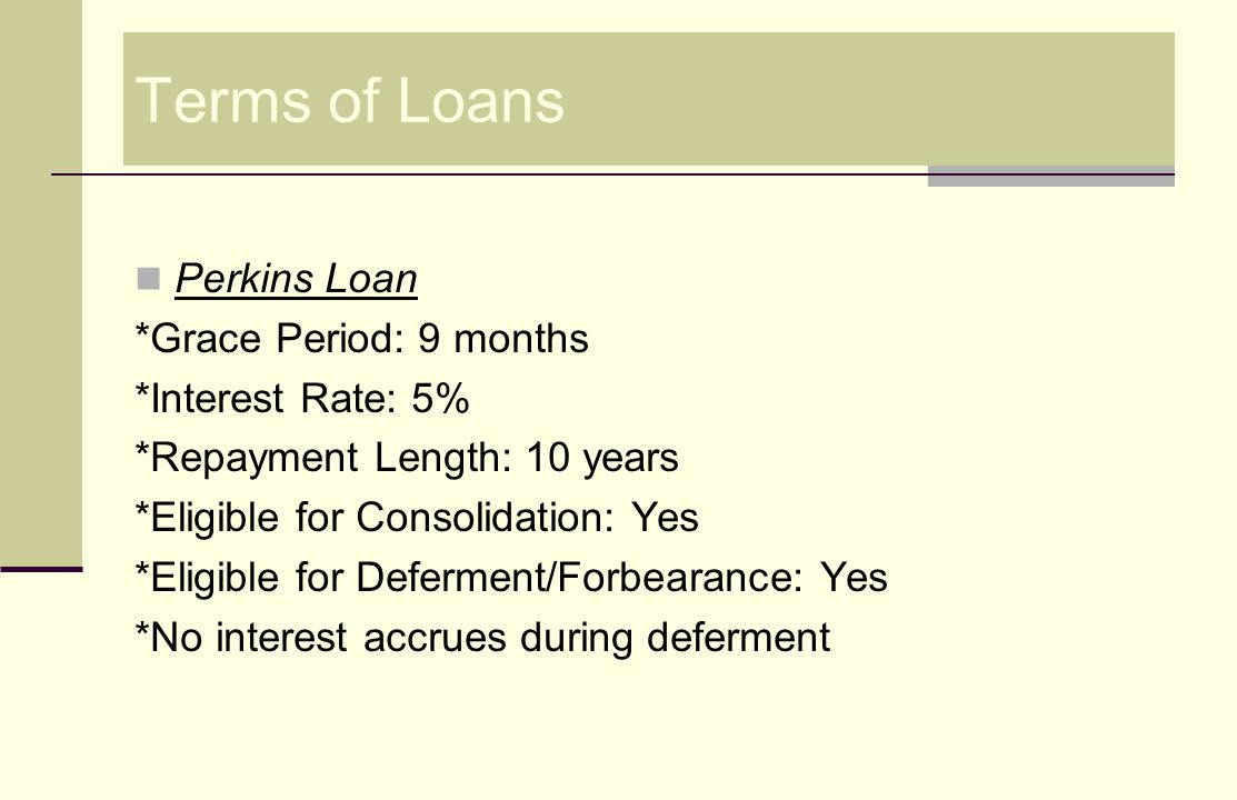 Stafford Loans Stafford Subsidized Loans *Grace Period: 6 months *Interest Rate: 6.8% *Repayment Length: 10-25 years (repayment depends on plan you choose) *Eligible for Consolidation: Yes *Eligible for Deferment/Forbearance: Yes *No interest accrues during deferment.