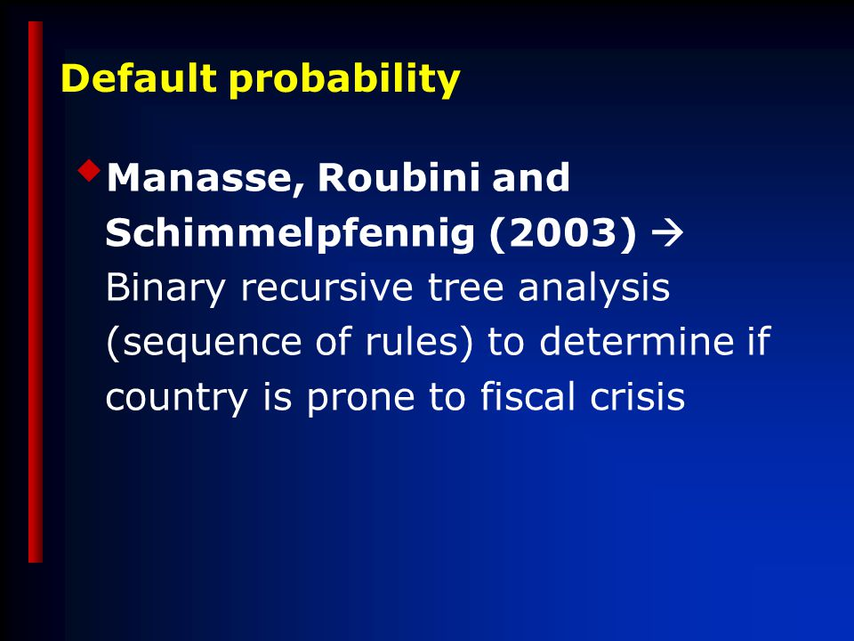  Manasse, Roubini and Schimmelpfennig (2003)  Binary recursive tree analysis (sequence of rules) to determine if country is prone to fiscal crisis Default probability