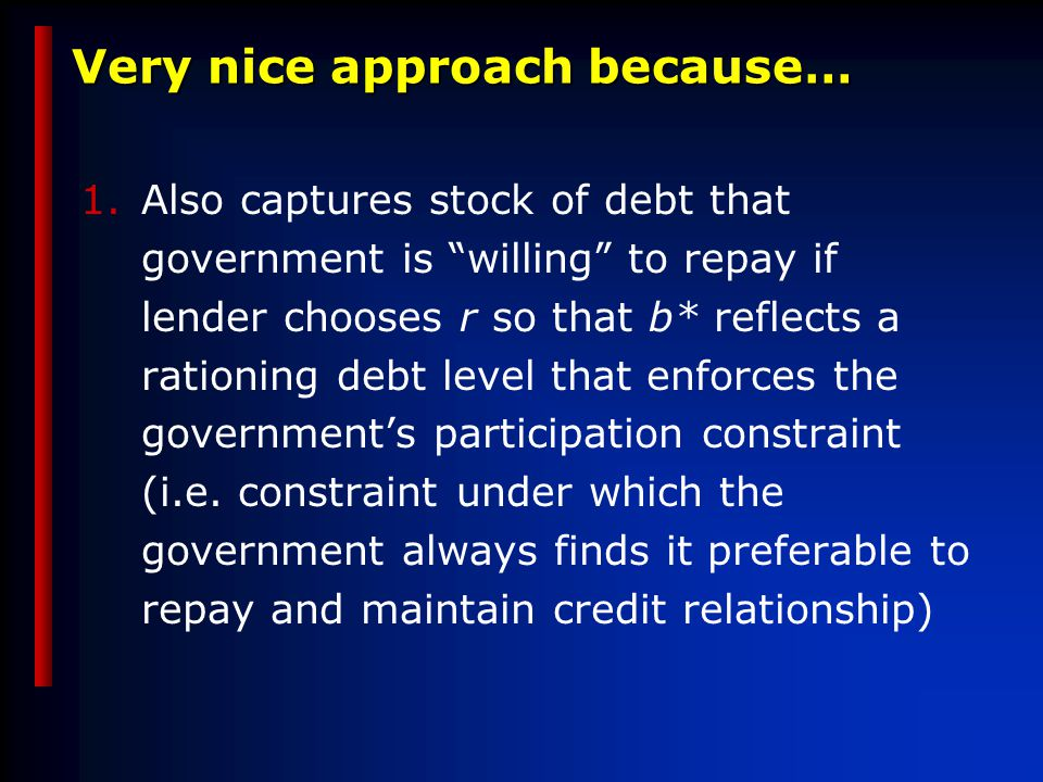 Very nice approach because… 1.Also captures stock of debt that government is willing to repay if lender chooses r so that b* reflects a rationing debt level that enforces the government's participation constraint (i.e.