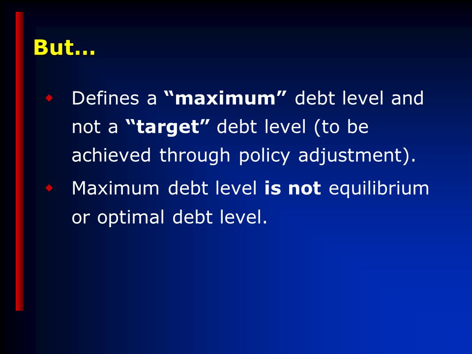But…  Defines a maximum debt level and not a target debt level (to be achieved through policy adjustment).