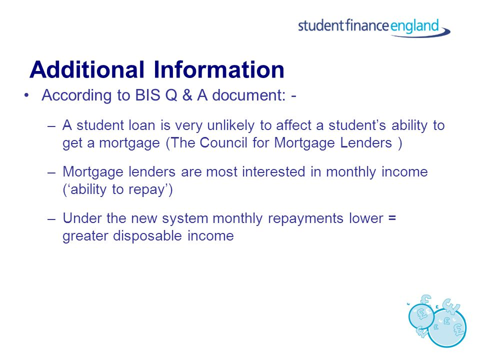 According to BIS Q & A document: - –A student loan is very unlikely to affect a student's ability to get a mortgage (The Council for Mortgage Lenders ) –Mortgage lenders are most interested in monthly income ('ability to repay') –Under the new system monthly repayments lower = greater disposable income Additional Information