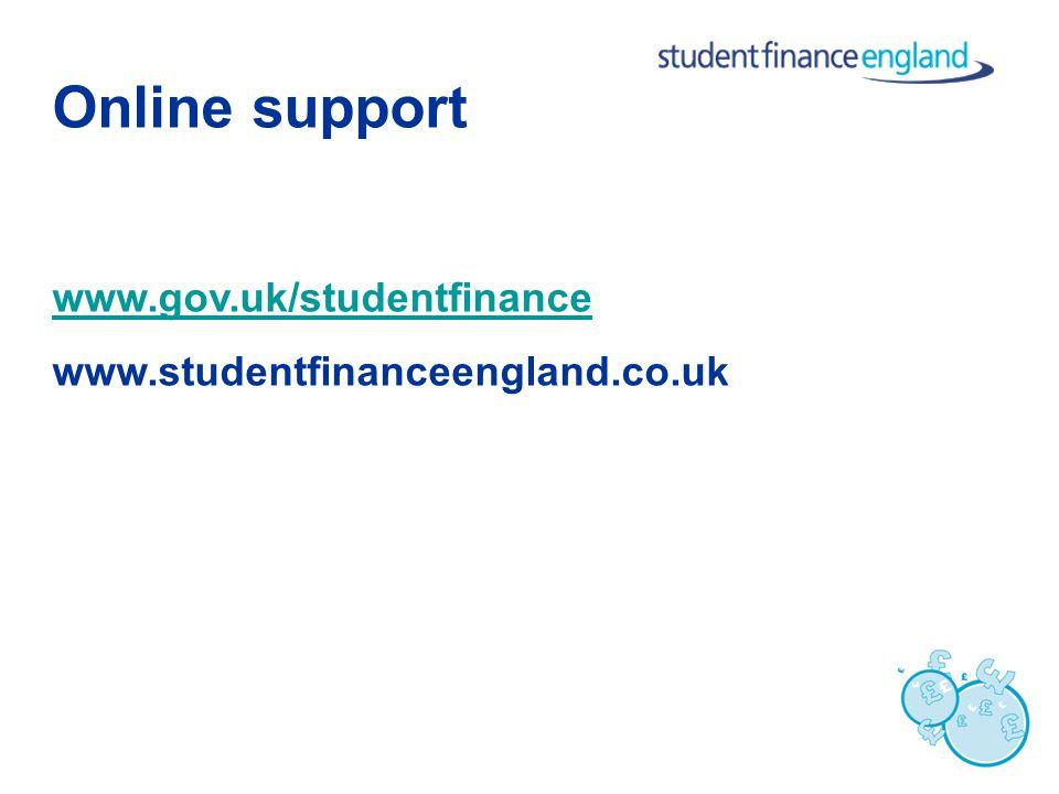 Online support www.gov.uk/studentfinance www.studentfinanceengland.co.uk