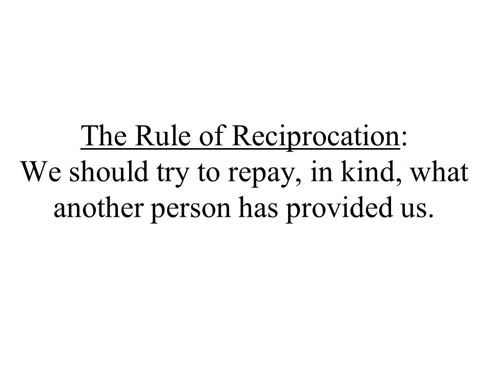 Reciprocity All human societies have this rule (Gouldner, 1960) an honored network of obligation (Leakey & Lewin, 1978); web of indebtedness (Tiger & Fox, 1971) Enables division of labor Creates interdependence and societal bonds
