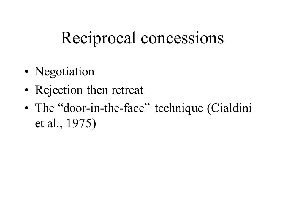 Reciprocal concessions Negotiation Rejection then retreat The door-in-the-face technique (Cialdini et al., 1975)