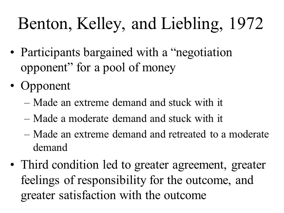 Benton, Kelley, and Liebling, 1972 Participants bargained with a negotiation opponent for a pool of money Opponent –Made an extreme demand and stuck with it –Made a moderate demand and stuck with it –Made an extreme demand and retreated to a moderate demand Third condition led to greater agreement, greater feelings of responsibility for the outcome, and greater satisfaction with the outcome