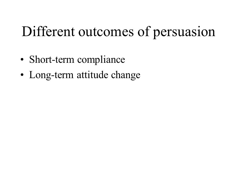 Different outcomes of persuasion Short-term compliance Long-term attitude change