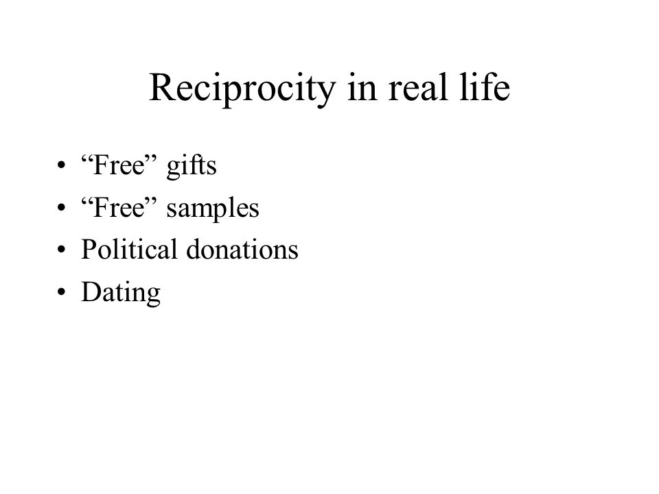 Reciprocity in real life Free gifts Free samples Political donations Dating