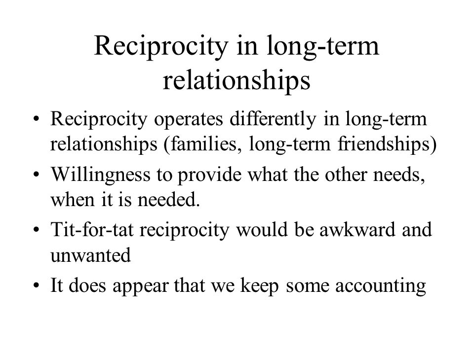Reciprocity in long-term relationships Reciprocity operates differently in long-term relationships (families, long-term friendships) Willingness to provide what the other needs, when it is needed.