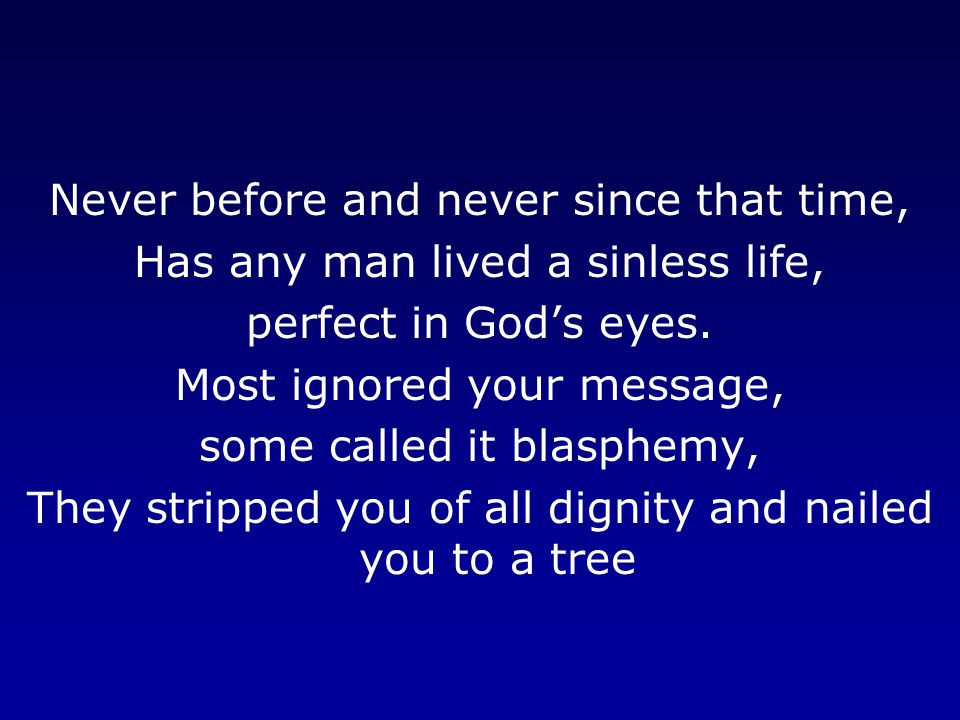 Never before and never since that time, Has any man lived a sinless life, perfect in God's eyes.
