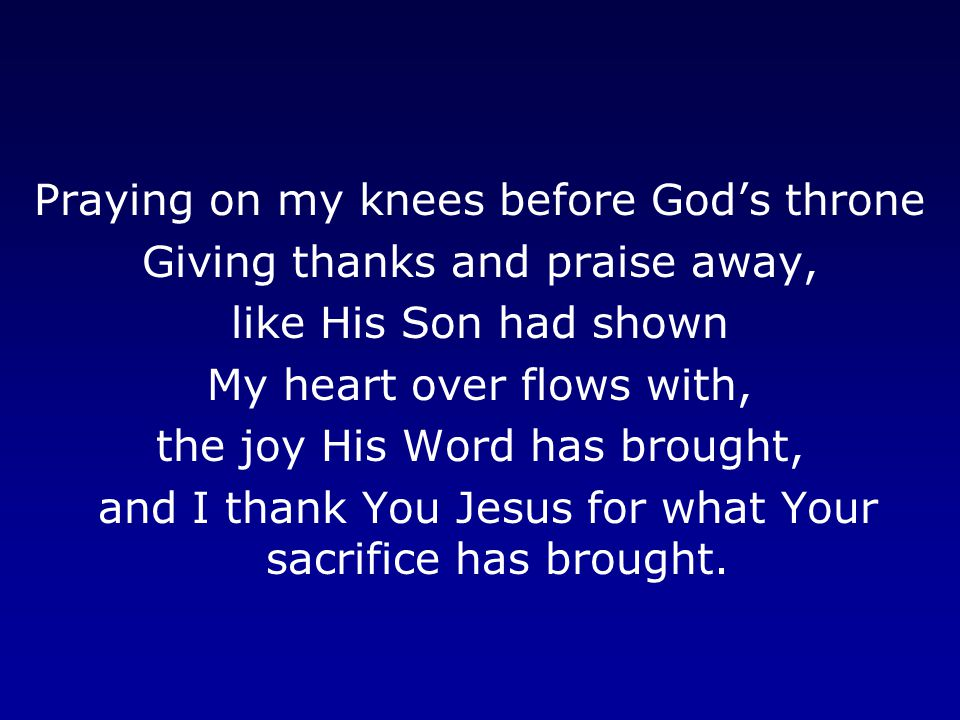 Praying on my knees before God's throne Giving thanks and praise away, like His Son had shown My heart over flows with, the joy His Word has brought, and I thank You Jesus for what Your sacrifice has brought.