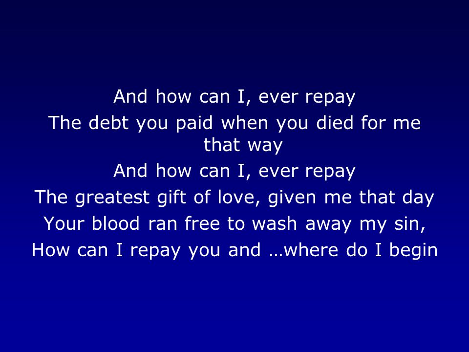 And how can I, ever repay The debt you paid when you died for me that way And how can I, ever repay The greatest gift of love, given me that day Your blood ran free to wash away my sin, How can I repay you and …where do I begin