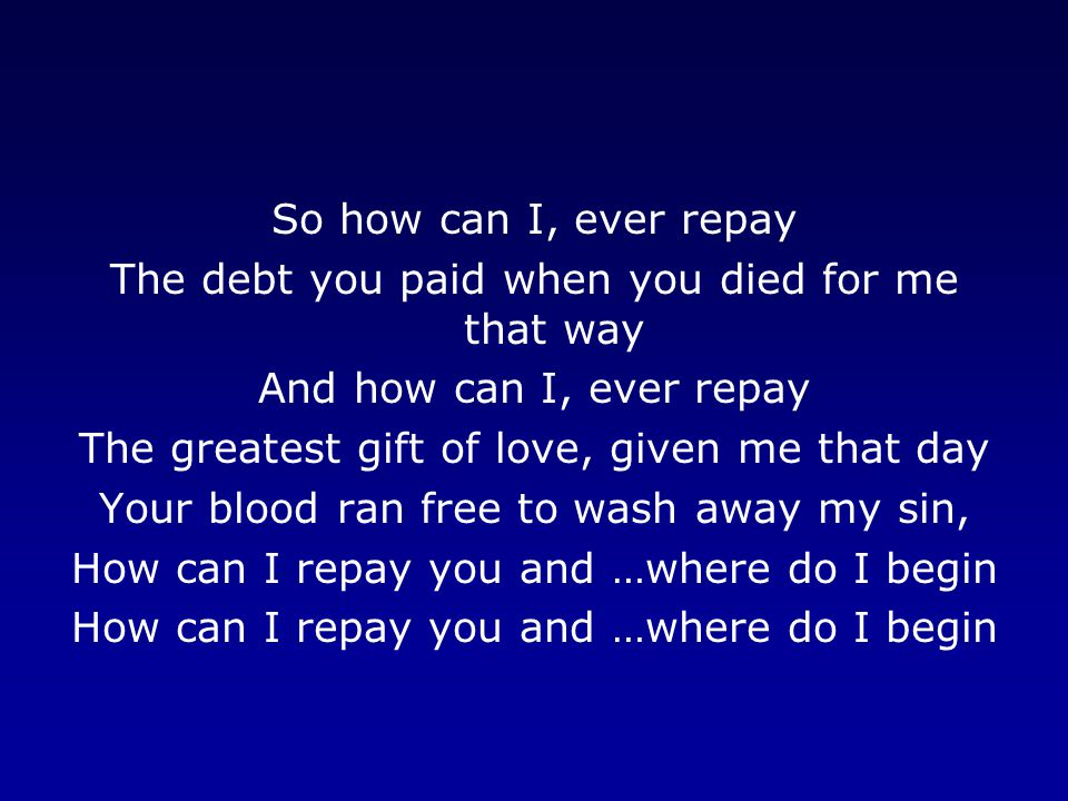 So how can I, ever repay The debt you paid when you died for me that way And how can I, ever repay The greatest gift of love, given me that day Your blood ran free to wash away my sin, How can I repay you and …where do I begin