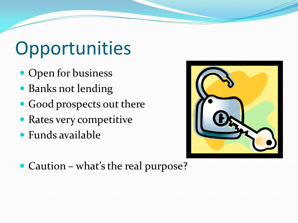 Opportunities Open for business Banks not lending Good prospects out there Rates very competitive Funds available Caution – what's the real purpose