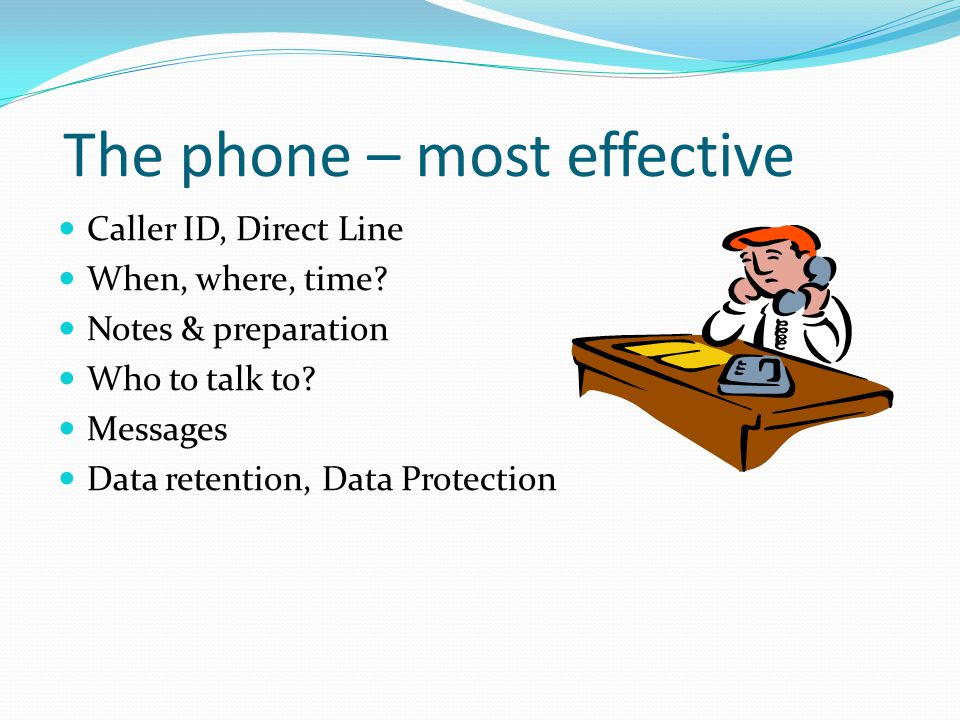 The phone – most effective Caller ID, Direct Line When, where, time.