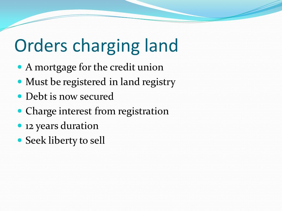 Orders charging land A mortgage for the credit union Must be registered in land registry Debt is now secured Charge interest from registration 12 years duration Seek liberty to sell