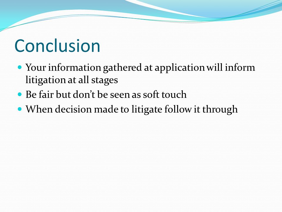 Conclusion Your information gathered at application will inform litigation at all stages Be fair but don't be seen as soft touch When decision made to litigate follow it through