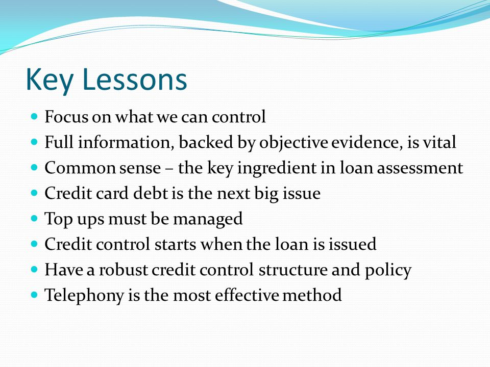 Key Lessons Focus on what we can control Full information, backed by objective evidence, is vital Common sense – the key ingredient in loan assessment Credit card debt is the next big issue Top ups must be managed Credit control starts when the loan is issued Have a robust credit control structure and policy Telephony is the most effective method