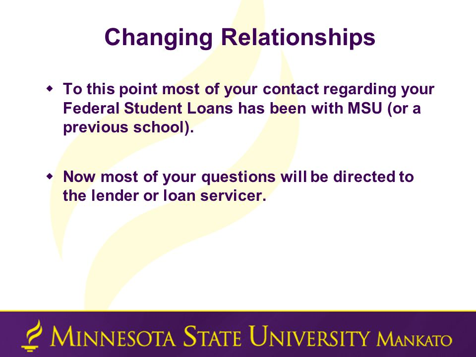Changing Relationships  To this point most of your contact regarding your Federal Student Loans has been with MSU (or a previous school).