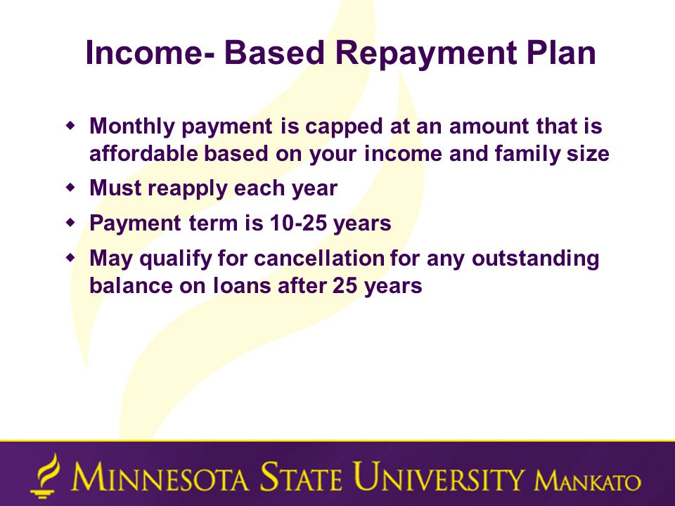 Income- Based Repayment Plan  Monthly payment is capped at an amount that is affordable based on your income and family size  Must reapply each year  Payment term is 10-25 years  May qualify for cancellation for any outstanding balance on loans after 25 years