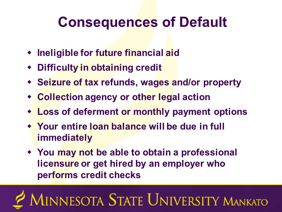 Consequences of Default  Ineligible for future financial aid  Difficulty in obtaining credit  Seizure of tax refunds, wages and/or property  Collection agency or other legal action  Loss of deferment or monthly payment options  Your entire loan balance will be due in full immediately  You may not be able to obtain a professional licensure or get hired by an employer who performs credit checks