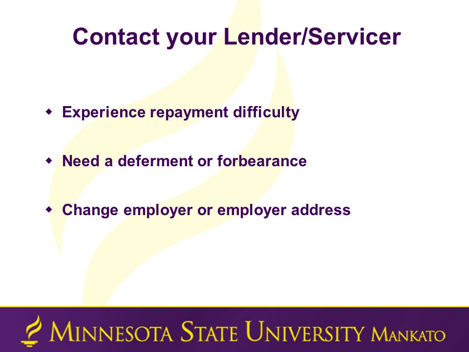 Contact your Lender/Servicer  Experience repayment difficulty  Need a deferment or forbearance  Change employer or employer address